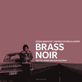 Brass Noir - On the Trans-Balkan Highway - Various Artists: Boban Markovic, Fanfare Ciocarlia & more